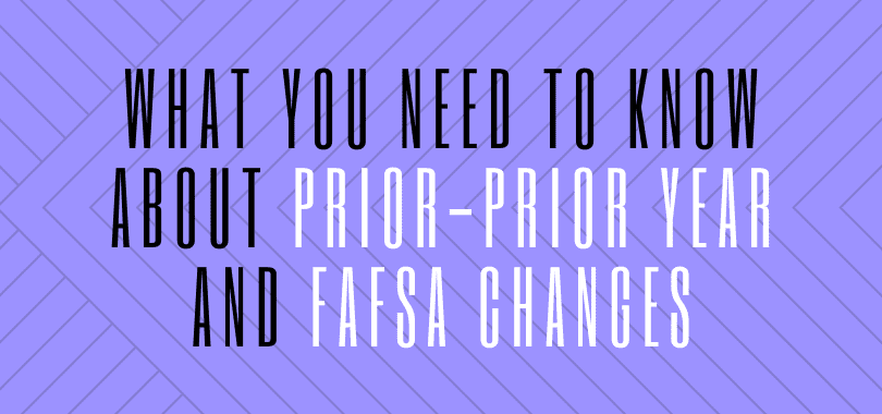 "A purple background with text overlayed that says ""what you need to know about prior-prior year and FAFSA changes."""