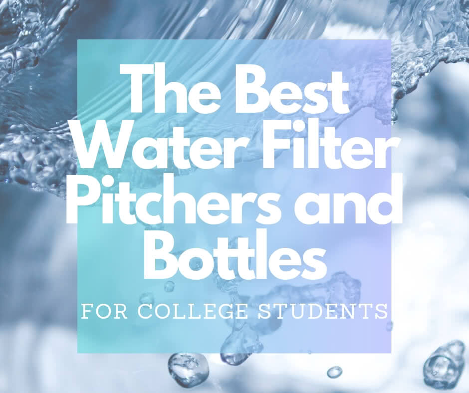 Best Water Filter Pitchers and Bottles Perfect for College